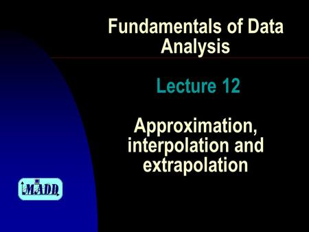 Fundamentals of Data Analysis Lecture 12 Approximation, interpolation and extrapolation.