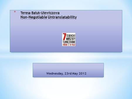 Wednesday, 23rd May 2012.  Absolute untranslatability  Inherent untranslatability  Existential untranslatability  Ontic untranslatability  Sectarian.