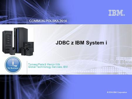 © 2014 IBM Corporation COMMON POLSKA 2014 JDBC z IBM System i Tomasz Piela & Marcin Wilk Global Technlonogy Services, IBM.