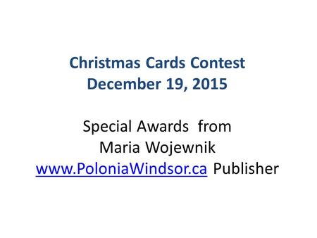 Christmas Cards Contest December 19, 2015 Special Awards from Maria Wojewnik www.PoloniaWindsor.ca Publisher www.PoloniaWindsor.ca.
