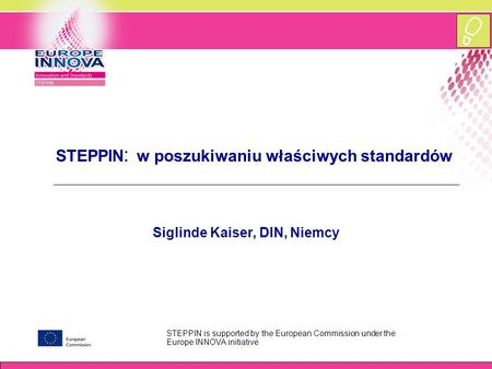 STEPPIN is supported by the European Commission under the Europe INNOVA initiative STEPPIN : w poszukiwaniu właściwych standardów Siglinde Kaiser, DIN,