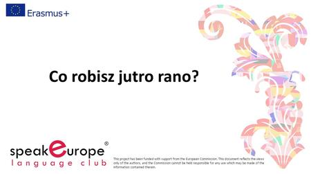 Co robisz jutro rano? This project has been funded with support from the European Commission. This document reflects the views only of the authors, and.