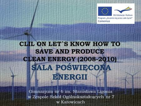 CLIL ON LET`S KNOW HOW TO SAVE AND PRODUCE CLEAN ENERGY (2008-2010) SALA POŚWIĘCONA ENERGII Gimnazjum nr 6 im. Stanisława Ligonia w Zespole Szkół Ogólnokształcących.