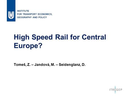 1 High Speed Rail for Central Europe? Tomeš, Z. – Jandová, M. – Seidenglanz, D. INSTITUTE FOR TRANSPORT ECONOMICS, GEOGRAPHY AND POLICY.