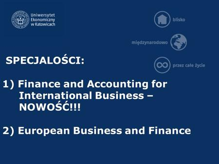 SPECJALOŚCI: 1) Finance and Accounting for International Business – NOWOŚĆ!!! 2) European Business and Finance.
