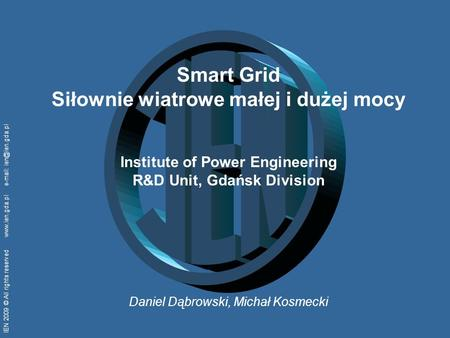 IEN 2009 © All rights reserved    Smart Grid Siłownie wiatrowe małej i dużej mocy Institute of Power Engineering R&D.