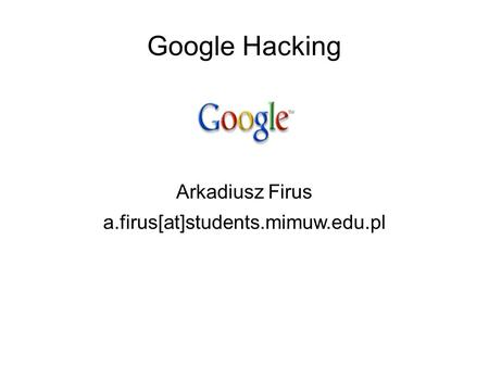 Google Hacking Arkadiusz Firus a.firus[at]students.mimuw.edu.pl.