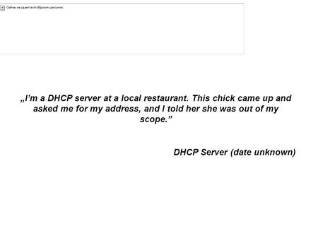 "DHCP ""I'm a DHCP server at a local restaurant. This chick came up and asked me for my address, and I told her she was out of my scope."" DHCP Server (date."