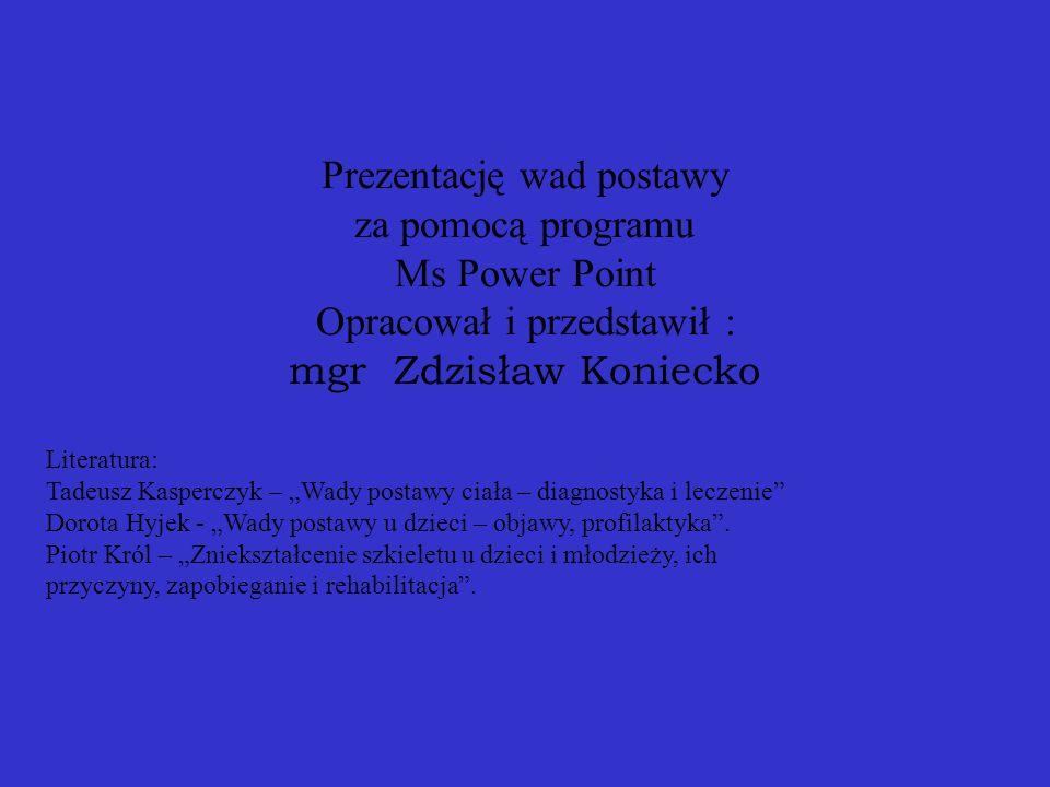 Prezentację wad postawy za pomocą programu Ms Power Point Opracował i przedstawił : mgr Zdzisław Koniecko Literatura: Tadeusz Kasperczyk – Wady postawy ciała – diagnostyka i leczenie Dorota Hyjek - Wady postawy u dzieci – objawy, profilaktyka.