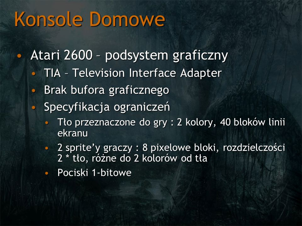 Konsole Domowe Atari 2600 – podsystem graficznyAtari 2600 – podsystem graficzny Możliwość zmian rejestrów TIAMożliwość zmian rejestrów TIA Między liniamiMiędzy liniami Czasowo w trakcie rysowania liniiCzasowo w trakcie rysowania linii Multiplexowanie spriteów pomiędzy wiele obiektów (miganie duszków w Pac-Manie)Multiplexowanie spriteów pomiędzy wiele obiektów (miganie duszków w Pac-Manie) Dodatkowe, nieudokumentowane możliwościDodatkowe, nieudokumentowane możliwości
