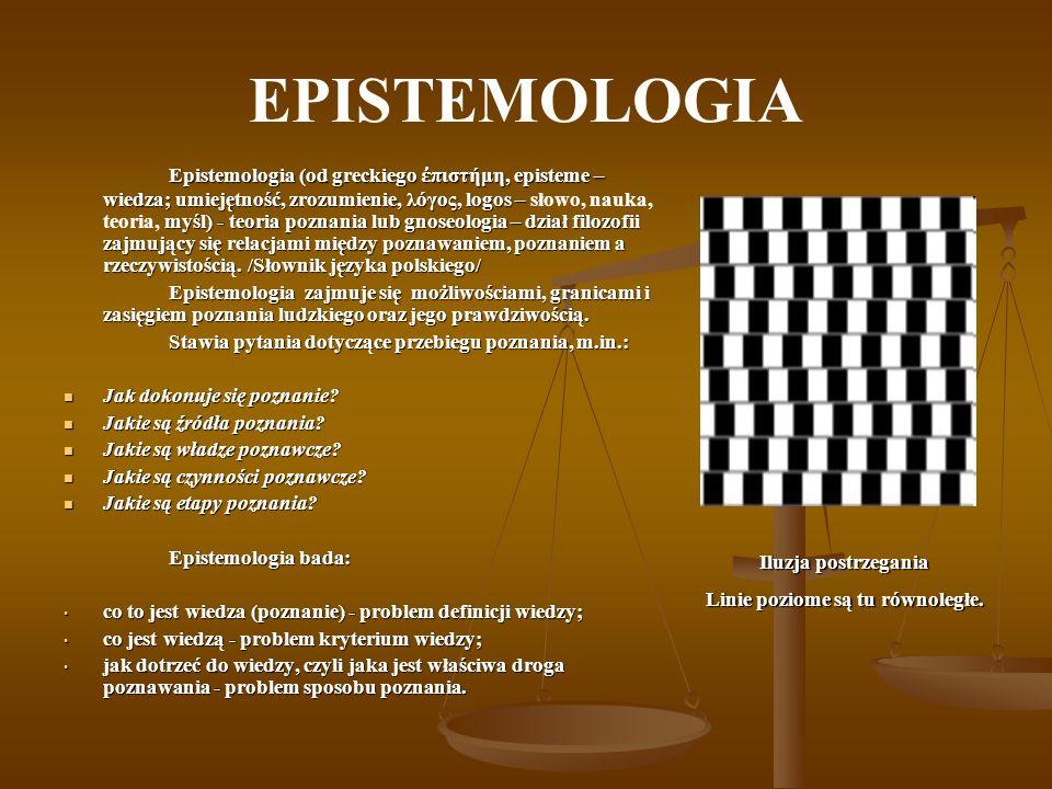 EPISTEMOLOGIA Rozdzielając dwa główne nurty w kwestii źródeł poznania rozróżnia się: Empiryzm - mówiący, że źródłem poznania jest doświadczenie Empiryzm - mówiący, że źródłem poznania jest doświadczenie Racjonalizm - głoszący, że źródłem poznania jest rozum.