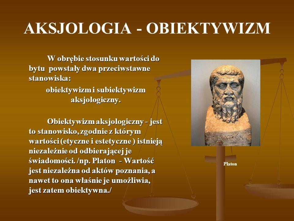 AKSJOLOGIA - SUBIEKTYWIZM Subiektywizm aksjologiczny to stanowisko uzależniające sądy o wartościach (moralnych i estetycznych) od osobistych przeżyć, wrażeń, reakcji emocjonalnych.