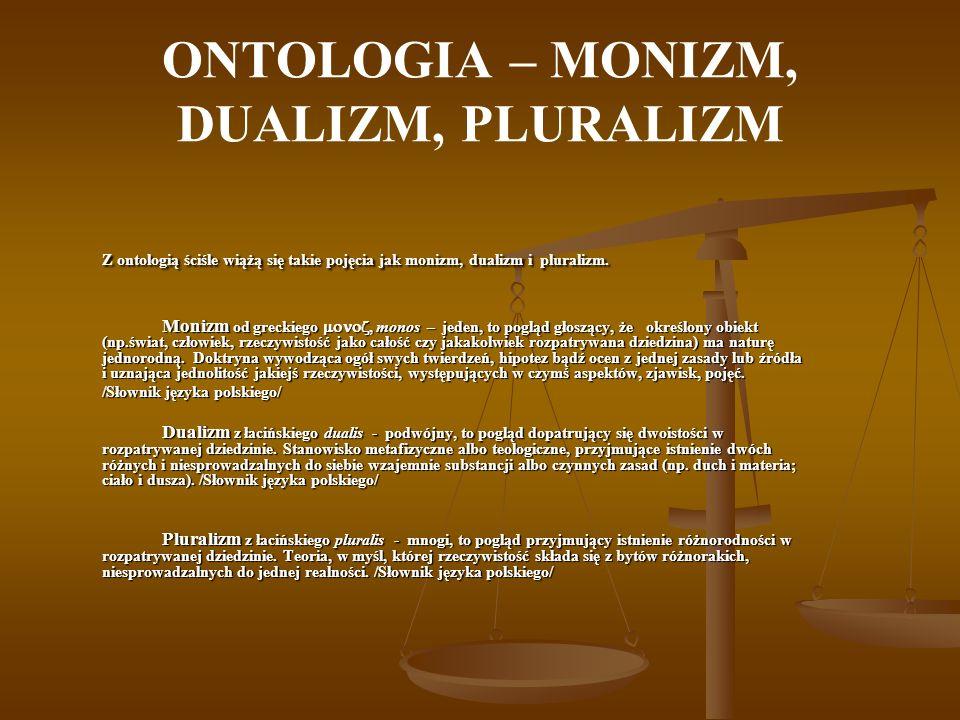 ONTOLOGIA W ontologii wychodząc od pytań: Ile jest rodzajów substancji Ile jest rodzajów substancji jedna – monizm ontologiczny (koncepcja monistyczna); dwie – dualizm ontologiczny (koncepcja dualistyczna); wiele – pluralizm ontologiczny (koncepcja pluralistyczna); I jaka jest ich natura I jaka jest ich natura materialna – materializm; duchowa – spirytualizm; idealna – idealizm; Dochodzimy do prostego podziału stanowisk ontologicznych: Dochodzimy do prostego podziału stanowisk ontologicznych:Monizm:materialistyczny;spirytualistyczny;idealistyczny;Dualizm:materialistyczno-spirytualistyczny;materialistyczno-idealistyczny;spirytualistyczno-idealistyczny;Pluralizm.