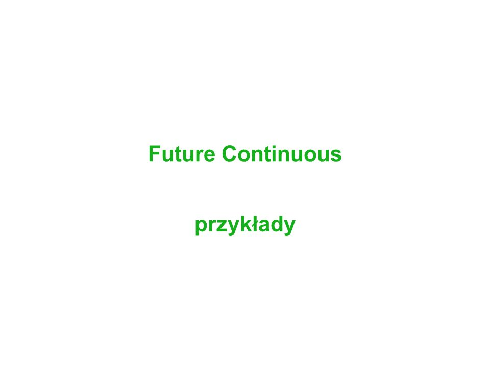 Future Continuous Czynności będące w trakcie trwania przez pewien czas w przyszłości