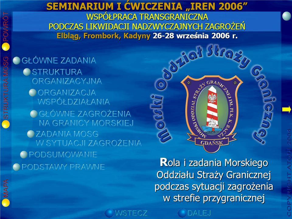 R ola i zadania Morskiego Oddziału Straży Granicznej podczas sytuacji zagrożenia w strefie przygranicznej SEMINARIUM I ĆWICZENIA IREN 2006 WSPÓŁPRACA TRANSGRANICZNA PODCZAS LIKWIDACJI NADZWYCZAJNYCH ZAGROŻEŃ Elbląg, Frombork, Kadyny 26-28 września 2006 r.