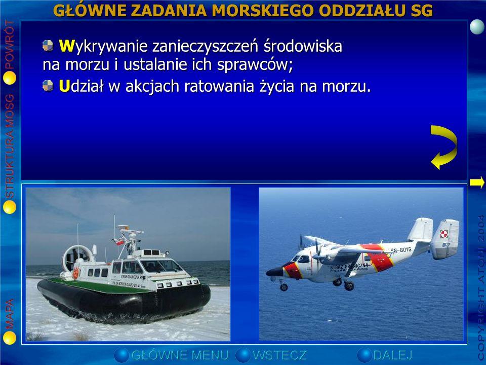 GŁÓWNE ZADANIA MORSKIEGO ODDZIAŁU SG Ochrona morskiej granicy państwowej; Ochrona morskiej granicy państwowej; Organizowanie i dokonywanie kontroli ruchu granicznego w morskich przejściach granicznych; Organizowanie i dokonywanie kontroli ruchu granicznego w morskich przejściach granicznych; Nadzór nad eksploatacją polskich obszarów morskich oraz przestrzeganiem przez statki przepisów obowiązujących na tych obszarach; Nadzór nad eksploatacją polskich obszarów morskich oraz przestrzeganiem przez statki przepisów obowiązujących na tych obszarach; Zwalczanie zorganizowanej przestępczości i niedopuszczenie do przemytu ludzi, narkotyków oraz innych towarów w przejściach granicznych oraz na granicy morskiej; Zwalczanie zorganizowanej przestępczości i niedopuszczenie do przemytu ludzi, narkotyków oraz innych towarów w przejściach granicznych oraz na granicy morskiej; Wykrywanie przestępstw i wykroczeń granicznych oraz ściganie ich sprawców; Wykrywanie przestępstw i wykroczeń granicznych oraz ściganie ich sprawców; Zapewnienie bezpieczeństwa i porządku publicznego w zasięgu terytorialnym przejść granicznych oraz strefie nadgranicznej; Zapewnienie bezpieczeństwa i porządku publicznego w zasięgu terytorialnym przejść granicznych oraz strefie nadgranicznej; Zabezpieczenie interesów ekonomicznych Rzeczypospolitej Polskiej na polskich obszarach morskich; Zabezpieczenie interesów ekonomicznych Rzeczypospolitej Polskiej na polskich obszarach morskich; Wykrywanie zanieczyszczeń środowiska na morzu i ustalanie ich sprawców; Wykrywanie zanieczyszczeń środowiska na morzu i ustalanie ich sprawców; Udział w akcjach ratowania życia na morzu.