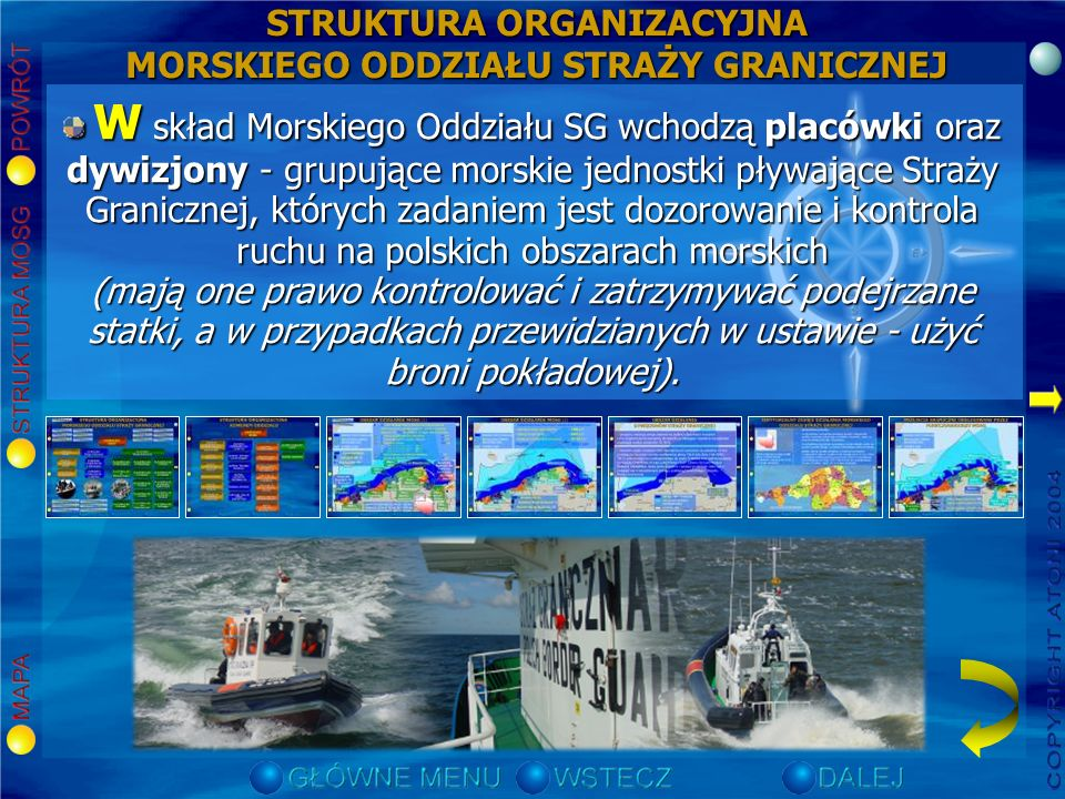 W skład Morskiego Oddziału SG wchodzą placówki oraz dywizjony - grupujące morskie jednostki pływające Straży Granicznej, których zadaniem jest dozorowanie i kontrola ruchu na polskich obszarach morskich (mają one prawo kontrolować i zatrzymywać podejrzane statki, a w przypadkach przewidzianych w ustawie - użyć broni pokładowej).