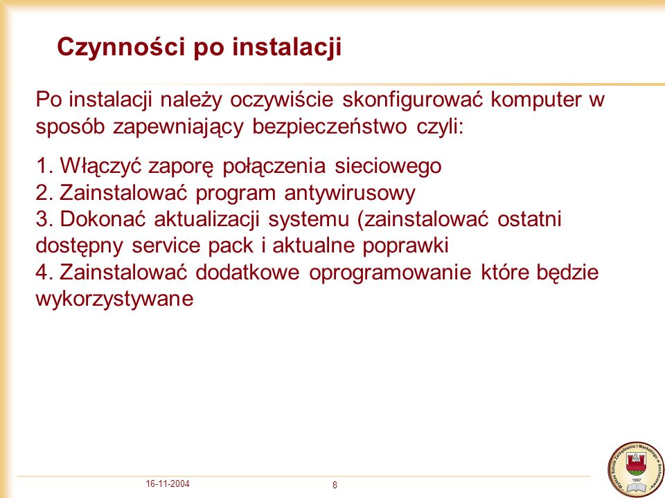 16-11-2004 9 Dodatkowe informacje Dodatkowe informacje na temat instalowania systemu można uzyskać u mnie osobiście lub piotr.majcher@wszim-sochaczew.edu.pl oraz pod adresami: http://www.microsoft.com/resources/documentation/Windows/XP/all/r eskit/en-us/Default.asp http://support.microsoft.com/default.aspx?scid=kb;pl;316941 http://www.theeldergeek.com/clean_installation_of_windows_xp.htm http://www.technet.com http://www.windows2003.pl/articles_det.aspx?id=80