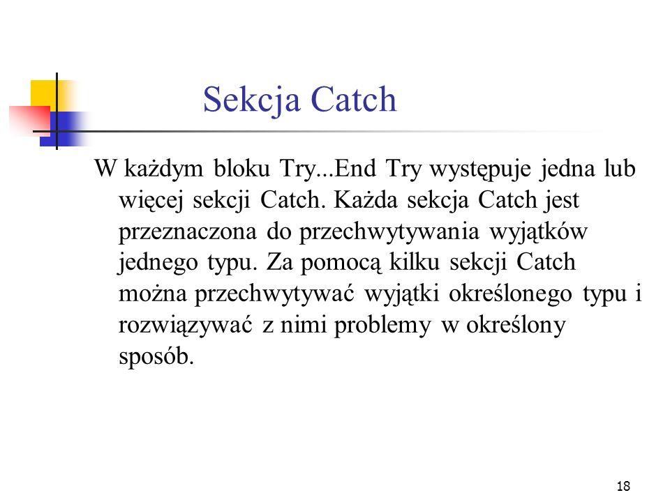 19 Przechwytywanie kilku wyjątków Try 3 Catch eNoFilie As FileNotFoundException 4 obsługa wyjątku związanego z nieznalezieniem pliku 5 Catch e10 As IOExcpetion 6 obsługa wyjątku wejścia/wyjścia 7 Catch Ex As Exception 8 obsługa pozostałych wyjątków 9 End Try