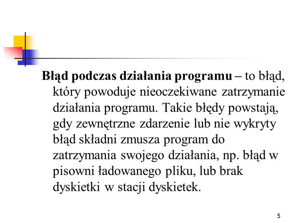 6 Błąd logiczny - błąd człowieka - pomyłka programisty, która powoduje, że kod programu generuje złe wyniki.