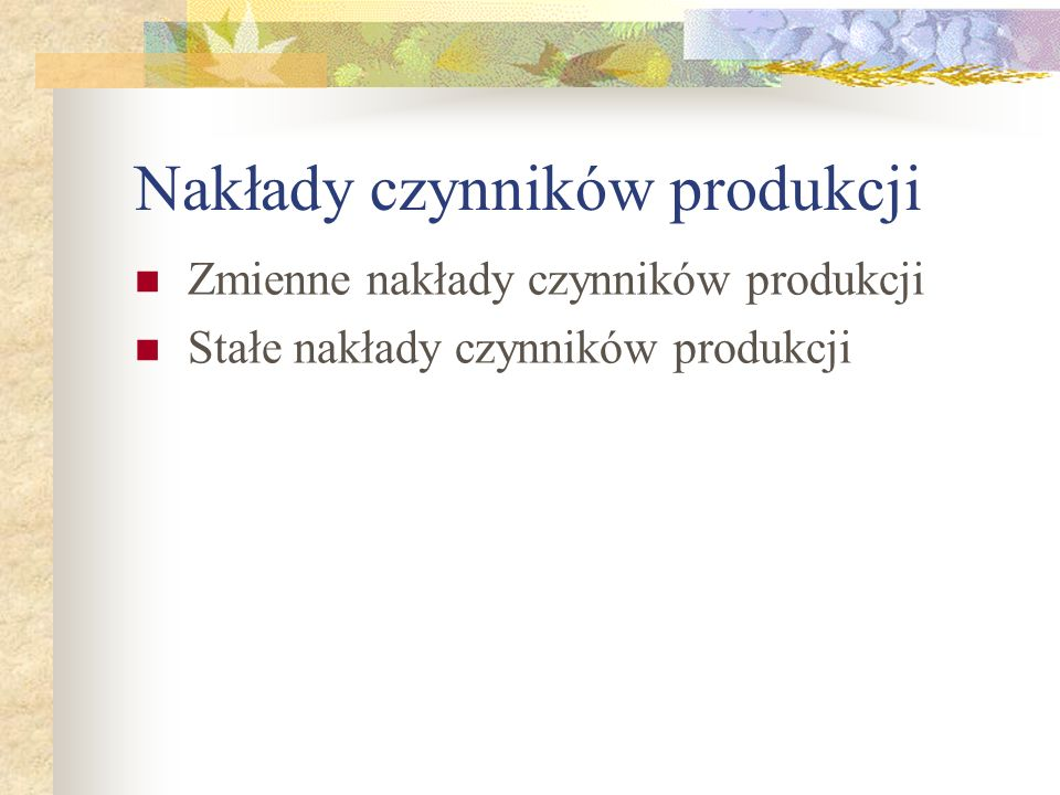 Nakłady czynników produkcji Zmienne nakłady czynników produkcji Stałe nakłady czynników produkcji