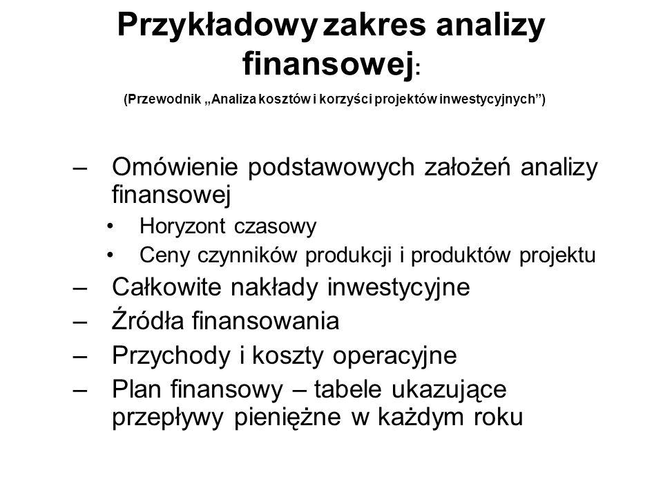 Tabele do wykazania w analizie finansowej: (Przewodnik Analiza kosztów i korzyści projektów inwestycyjnych) Całkowite nakłady inwestycyjne Źródła finansowania Przychody i koszty operacyjne Tabela do ustalenia finansowej trwałości projektu Obliczenie wewnętrznej finansowej stopy zwrotu z inwestycji (FRR/C) Obliczenie wewnętrznej finansowej stopy zwrotu z inwestycji (FRR/C Obliczanie finansowej wewnętrznej stopy zwrotu z zainwestowanego (przez kraj członkowski) kapitału (FRR/K) Obliczanie finansowej wewnętrznej stopy zwrotu z zainwestowanego z kapitału własnego (FRR/K)