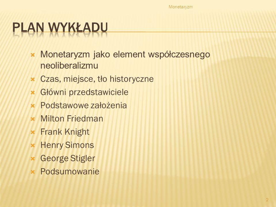 Monetaryzm jako element współczesnego neoliberalizmu Czas, miejsce, tło historyczne Główni przedstawiciele Podstawowe założenia Milton Friedman Frank Knight Henry Simons George Stigler Podsumowanie Monetaryzm 2