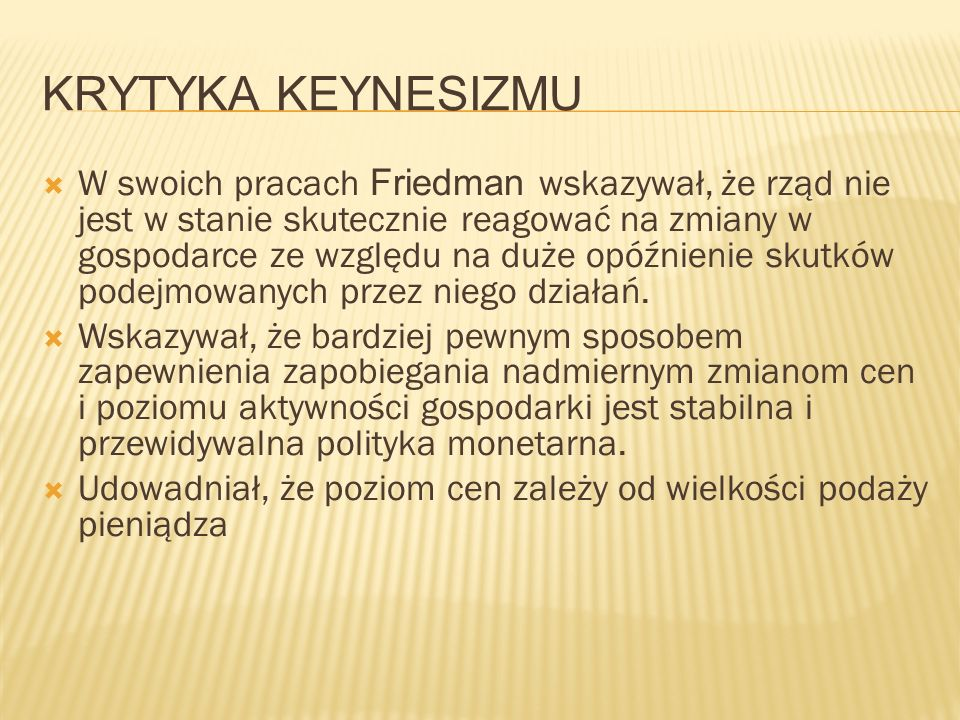 KRYTYKA KEYNESIZMU W swoich pracach Friedman wskazywał, że rząd nie jest w stanie skutecznie reagować na zmiany w gospodarce ze względu na duże opóźnienie skutków podejmowanych przez niego działań.