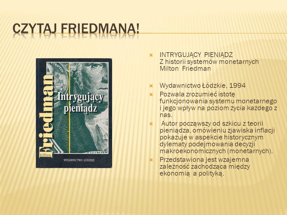 INTRYGUJĄCY PIENIĄDZ Z historii systemów monetarnych Milton Friedman Wydawnictwo Łódzkie, 1994 Pozwala zrozumieć istotę funkcjonowania systemu monetarnego i jego wpływ na poziom życia każdego z nas.