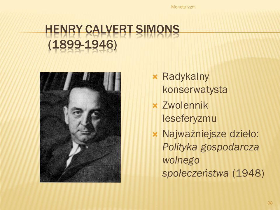 Monetaryzm 38 Radykalny konserwatysta Zwolennik leseferyzmu Najważniejsze dzieło: Polityka gospodarcza wolnego społeczeństwa (1948)