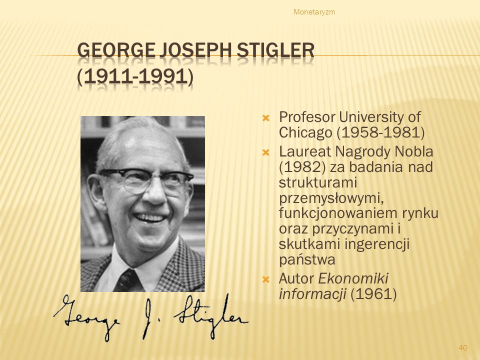 Monetaryzm 40 Profesor University of Chicago (1958-1981) Laureat Nagrody Nobla (1982) za badania nad strukturami przemysłowymi, funkcjonowaniem rynku oraz przyczynami i skutkami ingerencji państwa Autor Ekonomiki informacji (1961)