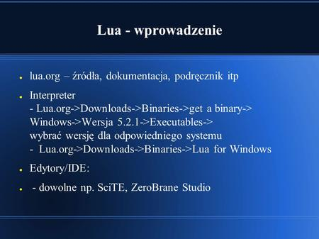 Lua - wprowadzenie ● lua.org – źródła, dokumentacja, podręcznik itp ● Interpreter - Lua.org->Downloads->Binaries->get a binary-> Windows->Wersja 5.2.1->Executables->