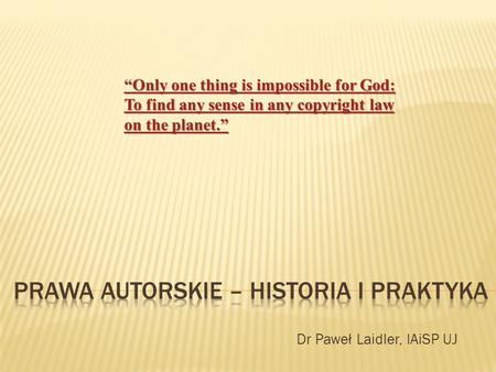 "Dr Paweł Laidler, IAiSP UJ ""Only one thing is impossible for God: To find any sense in any copyright law on the planet."" ""Only one thing is impossible."