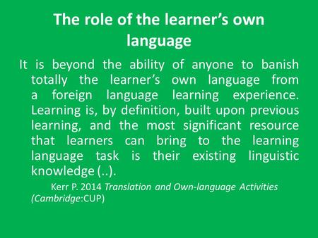 The role of the learner's own language It is beyond the ability of anyone to banish totally the learner's own language from a foreign language learning.