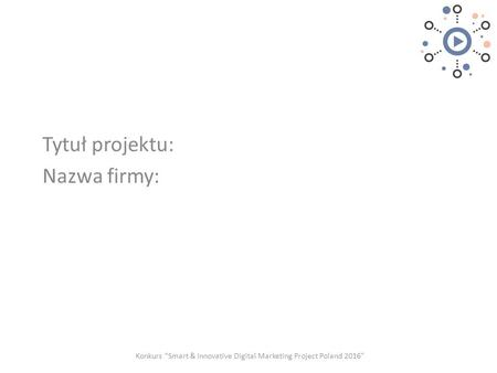 "Tytuł projektu: Nazwa firmy: Konkurs ""Smart & Innovative Digital Marketing Project Poland 2016"""