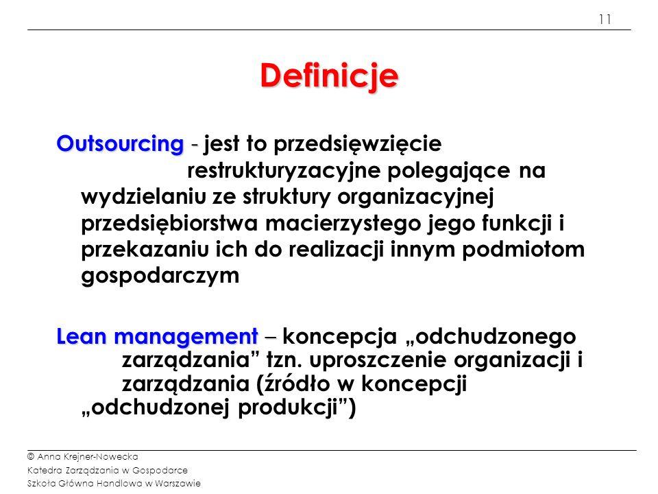12 © Anna Krejner-Nowecka Katedra Zarządzania w Gospodarce Szkoła Główna Handlowa w Warszawie Definicje Offshoring / delokalizacja – Offshoring / delokalizacja – realokacja procesów biznesowych do regionów o niższych kosztach działania (głównie koszty pracy), najczęściej poza granice kraju odbiorcy.