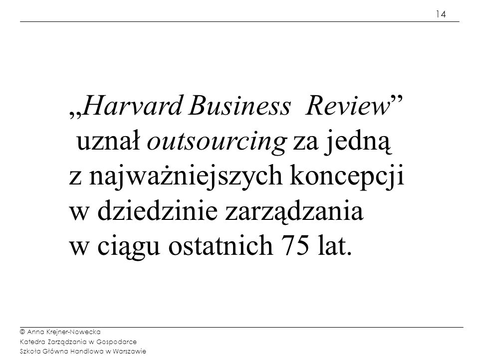 15 © Anna Krejner-Nowecka Katedra Zarządzania w Gospodarce Szkoła Główna Handlowa w Warszawie Definicja I - realizacja procesu restrukturyzacjI Outsourcing Outsourcing - to przedsięwzięcie restrukturyzacyjne polegające na wydzielaniu ze struktury organizacyjnej przedsiębiorstwa macierzystego jego funkcji i przekazaniu ich do realizacji innym podmiotom gospodarczym (dominuje perspektywa organizacji macierzystej) Definicja II – wybór sposobu rozwoju Outsourcing Outsourcing – realizowanie funkcji przedsiębiorstwa przy współpracy partnerów zewnętrznych (dominuje perspektywa podmiotów oferujących usługi) Kluczowe elementy definicji outsourcingingu (EDS Ross Perot 1963r.)