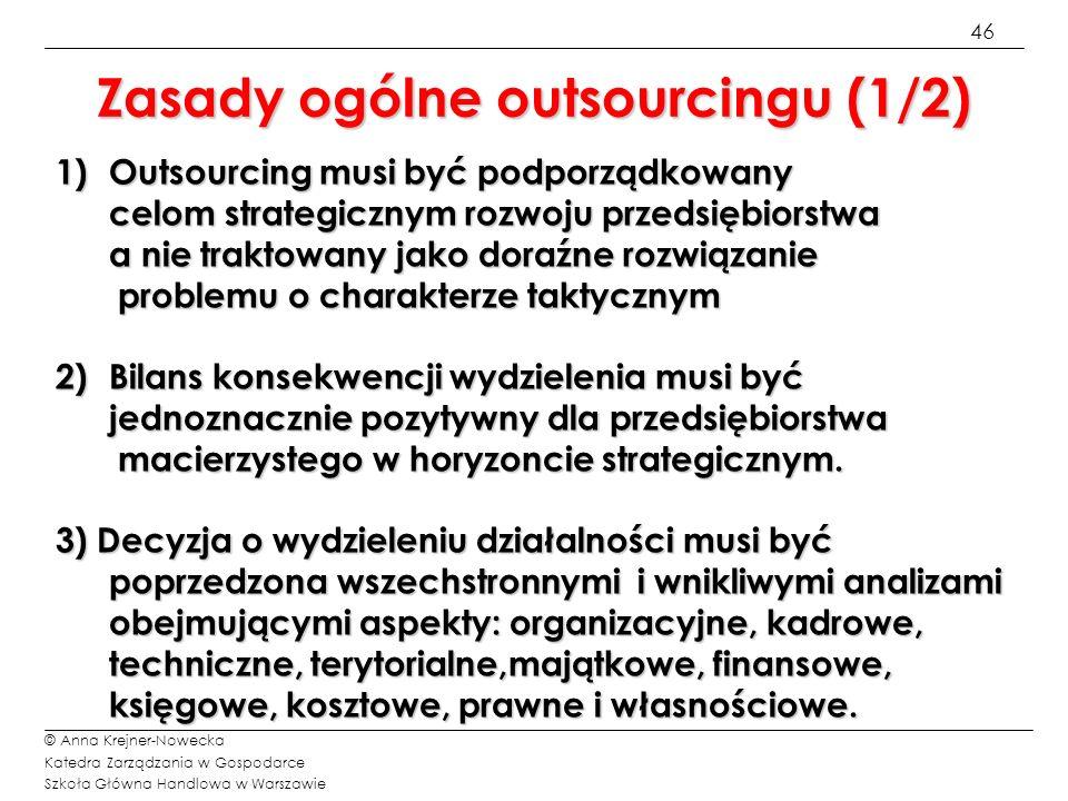 47 © Anna Krejner-Nowecka Katedra Zarządzania w Gospodarce Szkoła Główna Handlowa w Warszawie Zasady ogólne outsourcingu (2/2) 4) Wydzielanie działalności nie może prowadzić do osłabienia lub utraty kontroli nad prowadzoną działalnością gospodarczą.