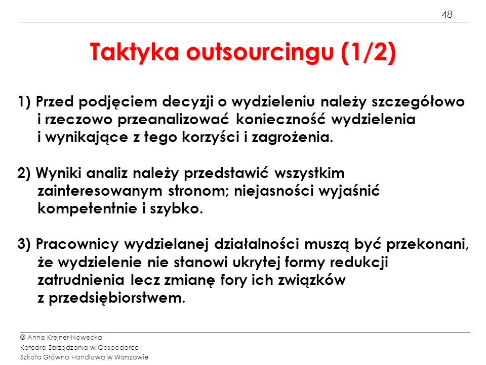 49 © Anna Krejner-Nowecka Katedra Zarządzania w Gospodarce Szkoła Główna Handlowa w Warszawie Taktyka outsourcingu (2/3) 4) Wydzielenie powinno być korzystne nie tylko dla przedsiębiorstwa macierzystego lecz również dla pracowników wydzielanej działalności wywiązujących się prawidłowo z powierzonych im zadań.