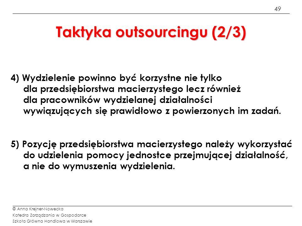 50 © Anna Krejner-Nowecka Katedra Zarządzania w Gospodarce Szkoła Główna Handlowa w Warszawie Taktyka outsourcingu (3/3) 6) Pamiętać należy, że obowiązki i zobowiązania przedsiębiorstwa macierzystego wobec wydzielanej działalności nie kończą się w momencie jej wydzielenia lecz rozciągają się na cały okres zdobywania samodzielnej pozycji rynkowej i finansowej.