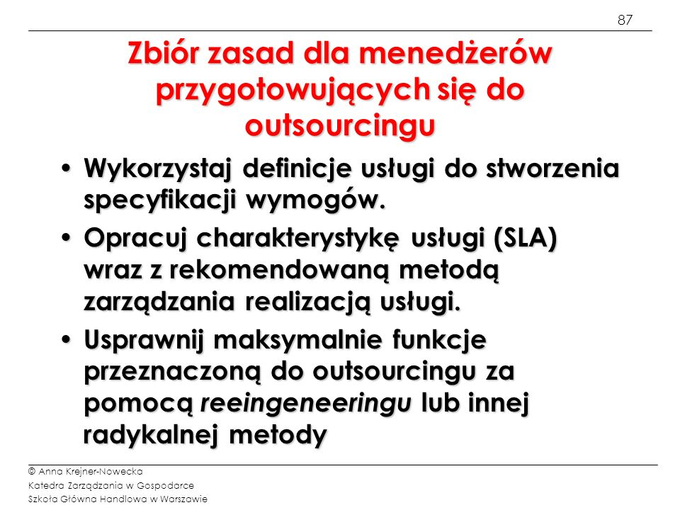 88 © Anna Krejner-Nowecka Katedra Zarządzania w Gospodarce Szkoła Główna Handlowa w Warszawie Zbiór zasad dla menedżerów przygotowujących się do outsourcingu Uściślij obecne i przyszłe wymagania użytkownika.