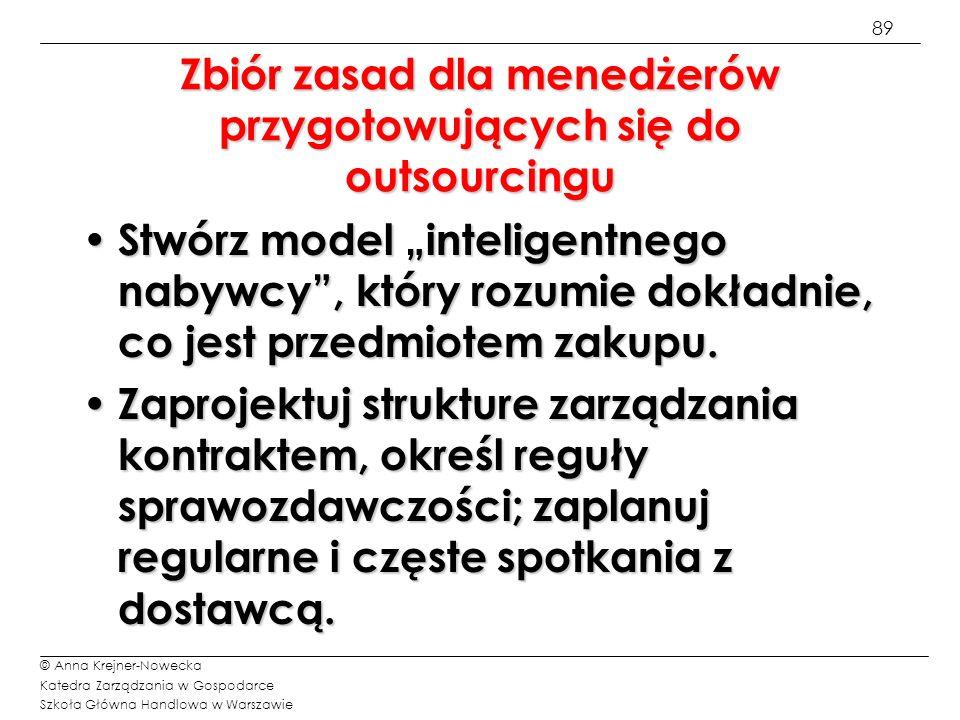 90 © Anna Krejner-Nowecka Katedra Zarządzania w Gospodarce Szkoła Główna Handlowa w Warszawie Zbiór zasad dla menedżerów przygotowujących się do outsourcingu Wyznacz konkretne wskaźniki oraz opracuj metodę ich monitorowania i pomiaru, aby śledzić wyniki realizacji usługi.