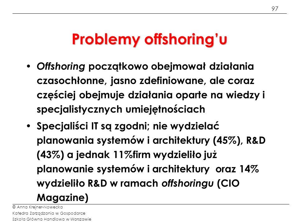 98 © Anna Krejner-Nowecka Katedra Zarządzania w Gospodarce Szkoła Główna Handlowa w Warszawie Mity offshoringu Usługi offsoringowe obejmują wszystkie typy projektów – od procedur – powtarzalnych zadań, realizowanych na podstawie sprawdzonego algorytmu, poprzez siwe włosy - projekty, w których znana jest natura problemu, wymagająca doświadczenia w realizacji podobnych zadań i i umiejętności dostosowania sprawdzonych metod do specyfiki organizacji klienta, aż do mózgów – sytuacji, gdy problemy klienta są bardzo złożone i wymagają innowacyjnych rozwiązań, a doradca został zatrudniony ze względu na kreatywność i potencjał intelektualny.