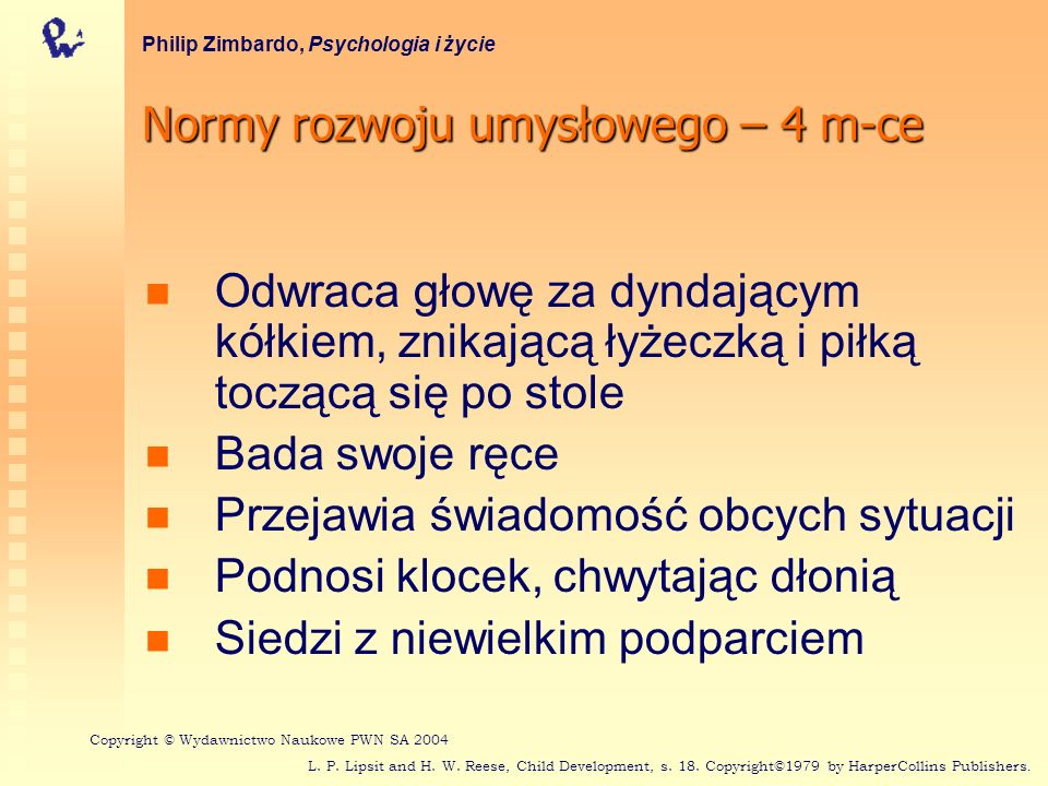 Normy rozwoju umysłowego – 5 m-cy Philip Zimbardo, Psychologia i życie Odróżnia znane osoby od obcych Wokalizuje w zróżnicowany sposób (np.