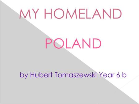 MY HOMELAND POLAND by Hubert Tomaszewski Year 6 b.