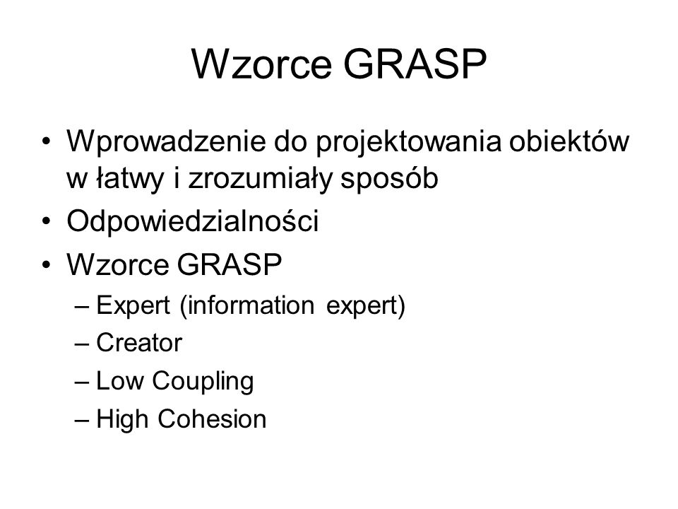 Wzorce GRASP GRASP to skrót od General Responsibility Assignment Software Patterns To są podstawowe zasady projektowania obiektów Wzorce GRASP koncentrują się na jednym z najważniejszych aspektów projektowania obiektów, przypisywania odpowiedzialności do klas Nie dotyczą projektowania architektury