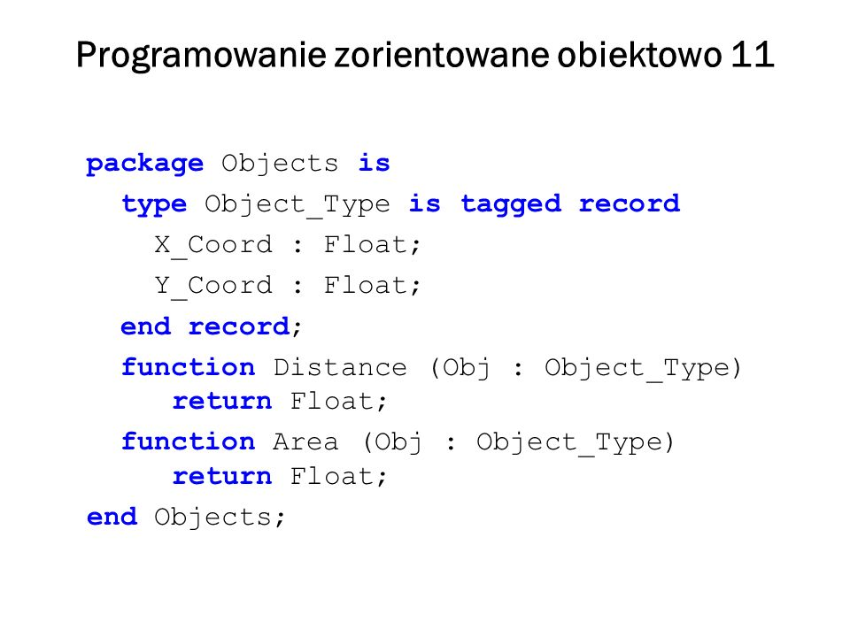 Programowanie zorientowane obiektowo 12 with Objects; use Objects; package Shapes is type Point is new Object_Type with null record; type Circle is new Object_Type with record Radius : Float; end record; function Area (C : Circle) return Float; end Shapes;