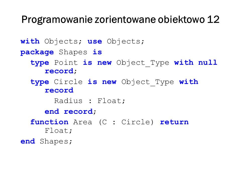 Programowanie zorientowane obiektowo 13 package body Objects is function Distance (Obj : Object_Type) return Float is begin return Sqrt(Obj.X_Coord**2 + Obj.Y_Coord**2); end Distance; function Area (Obj : Object_Type) return Float is begin return 0.0; end Area; end Objects;