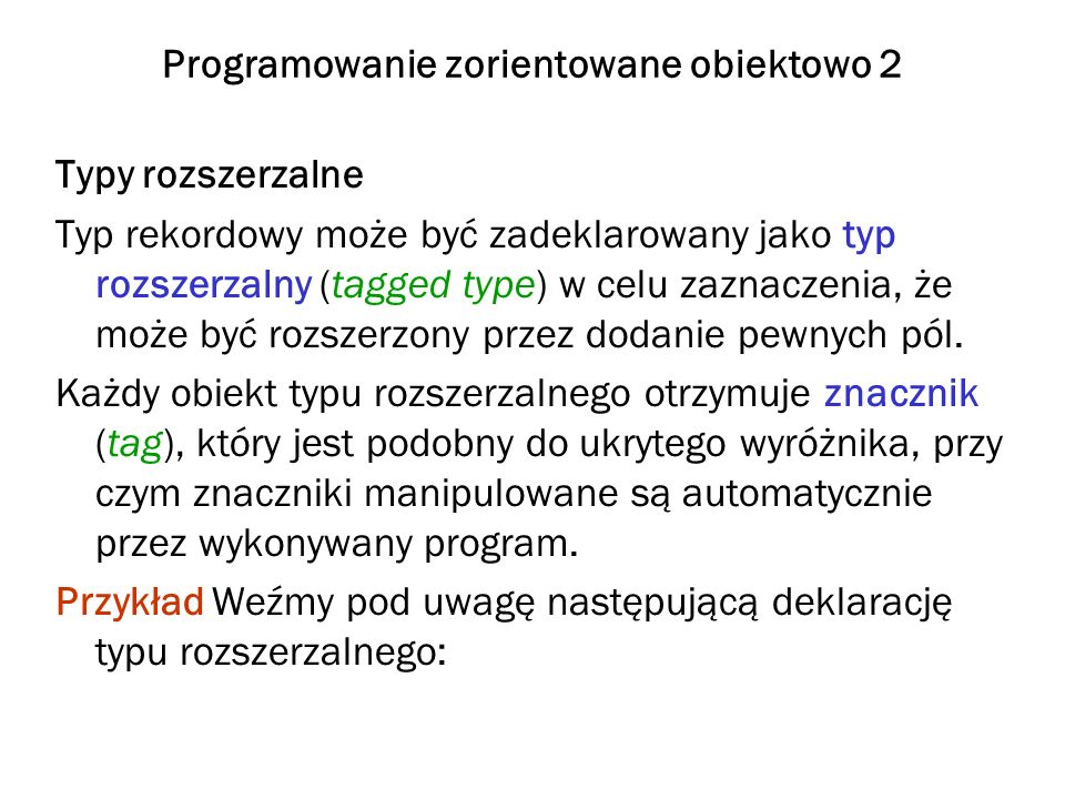 Programowanie zorientowane obiektowo 3 type Person_Type is tagged record Name : Name_Type; Gender : Gender_Type; Birth_Date : Date_Type; end record; przy czym type Gender is (Female, Male); Name_Type jest pewnym typem napisowym, a Date_Type może być typem rekordowym postaci type Date_Type is record Day: Day_Number := Day_Number First; Month: Month_Number := Months First; Year: Year_Number := Year_Number First; end record;