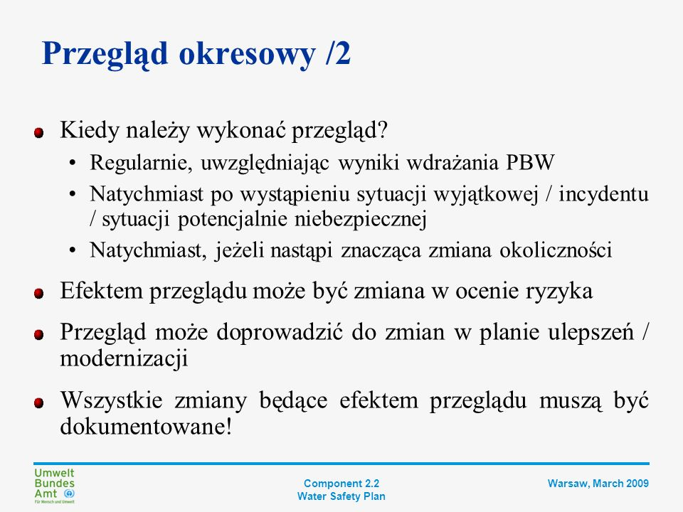 Component 2.2 Water Safety Plan Warsaw, March 2009 Krok 9 DOKUMENTACJA PBW Plan usprawnienia i modernizacji Opis systemu zaopatrzenia w wodę Kontrolowanie zagrożeń Wdrożenie środków zabezp.